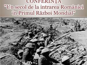 """Conferința """"Un secol de la intrarea României în Primul Război Mondial"""""""
