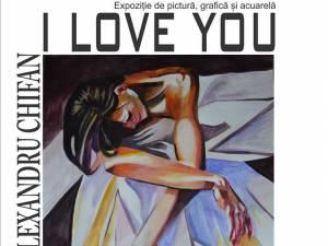 """""""I love you"""" - Expoziţia de pictură, grafică şi acuarelă a artistului Cătălin Alexandru Chifan"""